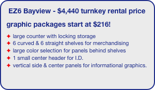 EZ6 Bayview - $4,440 turnkey rental price graphic packages start at $216! large counter with locking storage 6 curved & 6 straight shelves for merchandising large color selection for panels behind shelves 1 small center header for I.D. vertical side & center panels for informational graphics.