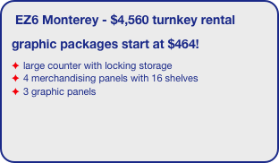 EZ6 Monterey - $4,560 turnkey rental graphic packages start at $464! large counter with locking storage 4 merchandising panels with 16 shelves 3 graphic panels