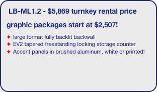 LB-ML1.2 - $5,869 turnkey rental price  graphic packages start at $2,507! large format fully backlit backwall  EV2 tapered freestanding locking storage counter Accent panels in brushed aluminum, white or printed!