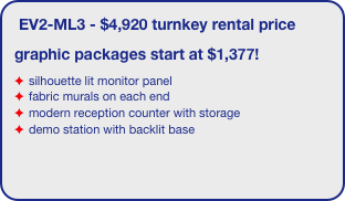 EV2-ML3 - $4,920 turnkey rental price graphic packages start at $1,377! silhouette lit monitor panel fabric murals on each end modern reception counter with storage demo station with backlit base