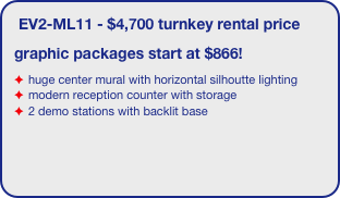 EV2-ML11 - $4,700 turnkey rental price graphic packages start at $866! huge center mural with horizontal silhoutte lighting modern reception counter with storage 2 demo stations with backlit base