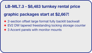 LB-ML7.3 - $8,483 turnkey rental price graphic packages start at $2,667! 2-section offset large format fully backlit backwall  EV2 DW tapered freestanding locking storage counter 3 Accent panels with monitor mounts