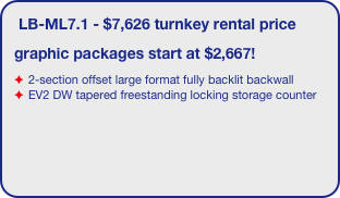 LB-ML7.1 - $7,626 turnkey rental price graphic packages start at $2,667! 2-section offset large format fully backlit backwall  EV2 DW tapered freestanding locking storage counter