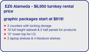 EZ6 Alameda - $6,950 turnkey rental price graphic packages start at $919! 2 counters with locking storage 10 full height slatwall & 2 half panels for products 12' tower top for I.D. 2 laptop shelves & 4 literature shelves