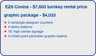 EZ6 Covina - $7,600 turnkey rental price graphic package - $4,033 2 rectangle designer counters 4 demo stations 16' high center signage 4 chisel point perimeter graphic beams