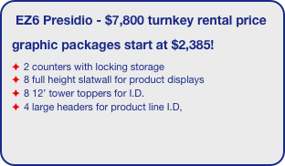 EZ6 Presidio - $7,800 turnkey rental price graphic packages start at $2,385! 2 counters with locking storage 8 full height slatwall for product displays 8 12' tower toppers for I.D.  4 large headers for product line I.D,