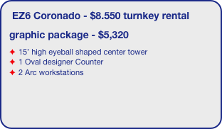 EZ6 Coronado - $8.550 turnkey rental graphic package - $5,320 15' high eyeball shaped center tower 1 Oval designer Counter 2 Arc workstations