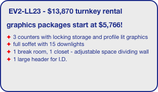 EV2-LL23 - $13,870 turnkey rental graphics packages start at $5,766! 3 counters with locking storage and profile lit graphics full soffet with 15 downlights 1 break room, 1 closet - adjustable space dividing wall 1 large header for I.D.