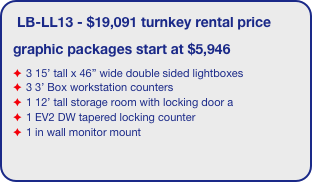 "LB-LL13 - $19,091 turnkey rental price graphic packages start at $5,946 3 15' tall x 46"" wide double sided lightboxes 3 3' Box workstation counters 1 12' tall storage room with locking door a 1 EV2 DW tapered locking counter 1 in wall monitor mount"