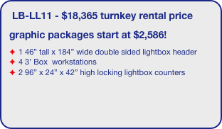 "LB-LL11 - $18,365 turnkey rental price graphic packages start at $2,586! 1 46"" tall x 184"" wide double sided lightbox header 4 3' Box  workstations 2 96"" x 24"" x 42"" high locking lightbox counters"
