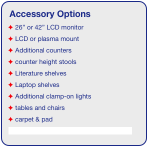 "Accessory Options  26"" or 42"" LCD monitor  LCD or plasma mount  Additional counters  counter height stools  Literature shelves  Laptop shelves  Additional clamp-on lights  tables and chairs  carpet & pad See accessory page for details & pricing!"