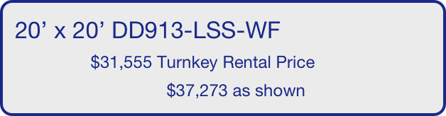 20' x 20' DD913-LSS-WF                 $31,555 Turnkey Rental Price                                 $37,273 as shown