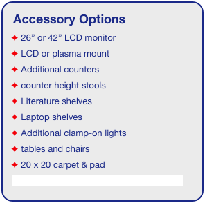 "Accessory Options  26"" or 42"" LCD monitor  LCD or plasma mount  Additional counters  counter height stools  Literature shelves  Laptop shelves  Additional clamp-on lights  tables and chairs  20 x 20 carpet & pad See accessory page for details & pricing!"