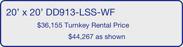 20' x 20' DD913-LSS-WF                 $36,155 Turnkey Rental Price                                 $44,267 as shown