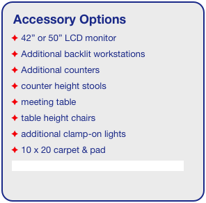 "Accessory Options  42"" or 50"" LCD monitor  Additional backlit workstations  Additional counters  counter height stools  meeting table  table height chairs  additional clamp-on lights  10 x 20 carpet & pad See accessory page for details & pricing!"