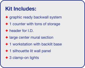 Kit Includes:  graphic ready backwall system  1 counter with tons of storage   header for I.D.   large center mural section  1 workstation with backlit base  1 silhouette lit wall panel  3 clamp-on lights