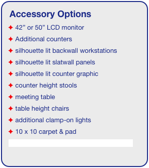 "Accessory Options  42"" or 50"" LCD monitor  Additional counters  silhouette lit backwall workstations  silhouette lit slatwall panels  silhouette lit counter graphic  counter height stools  meeting table  table height chairs  additional clamp-on lights  10 x 10 carpet & pad See accessory page for details & pricing!"