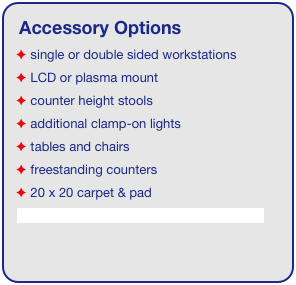 Accessory Options  single or double sided workstations  LCD or plasma mount  counter height stools  additional clamp-on lights  tables and chairs  freestanding counters  20 x 20 carpet & pad See accessory page for details & pricing!