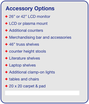 "Accessory Options  26"" or 42"" LCD monitor  LCD or plasma mount  Additional counters  Merchandising bar and accessories  46"" truss shelves  counter height stools  Literature shelves  Laptop shelves  Additional clamp-on lights  tables and chairs  20 x 20 carpet & pad See accessory page for details & pricing!"