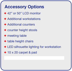 "Accessory Options  42"" or 50"" LCD monitor  Additional workstations  Additional counters  counter height stools  meeting table  table height chairs  LED silhouette lighting for workstation  10 x 20 carpet & pad See accessory page for details & pricing!"