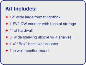 "Kit Includes:  12' wide large format lightbox  1 EV2 DW counter with tons of storage   4' of hardwall   3' wide shelving alcove w/ 4 shelves  1 4' ""Box"" back wall counter  1 in wall monitor mount"