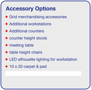 Accessory Options  Grid merchandising accessories  Additional workstations  Additional counters  counter height stools  meeting table  table height chairs  LED silhouette lighting for workstation  10 x 20 carpet & pad See accessory page for details & pricing!
