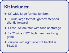 "Kit Includes:  12' wide large format lightbox  8' wide large format lightbox stepped slightly forward   1 EV2 DW counter with tons of storage   3 - 2' wide x 92"" high merchandising grids  Version with right side not backlit is $6,202!"