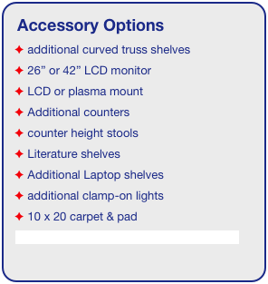 "Accessory Options  additional curved truss shelves  26"" or 42"" LCD monitor  LCD or plasma mount  Additional counters  counter height stools  Literature shelves  Additional Laptop shelves  additional clamp-on lights  10 x 20 carpet & pad See accessory page for details & pricing!"
