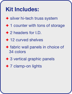 Kit Includes:  silver hi-tech truss system   1 counter with tons of storage   2 headers for I.D.   12 curved shelves  fabric wall panels in choice of 34 colors  3 vertical graphic panels  7 clamp-on lights
