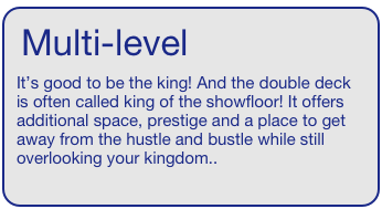 Multi-level   It's good to be the king! And the double deck is often called king of the showfloor! It offers additional space, prestige and a place to get away from the hustle and bustle while still overlooking your kingdom..