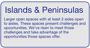 Islands & Peninsulas   Larger open spaces with at least 3 sides open to aisles. These spaces present challenges and opoortunities. We've risen to meet those challenges and take advantage of the opportunities those spaces offer.