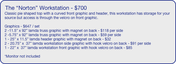 "The ""Norton"" Workstation - $700 Classic pie shaped top with a curved front graphic and header, this workstation has storage for your source but access is through the velcro on front graphic.  Graphics - $647 / set 2 -11.5"" x 92"" lamda truss graphic with magnet on back - $118 per side 2 -5.75"" x 92"" lamda truss graphic with magnet on back - $59 per side 1 - 25"" x 11.5"" lamda header graphic with magnet on back - $32 2 - 20.75"" x  37"" lamda workstation side graphic with hook velcro on back - $91 per side 1 - 22"" x  37"" lamda workstation front graphic with hook velcro on back - $85  *Monitor not included"